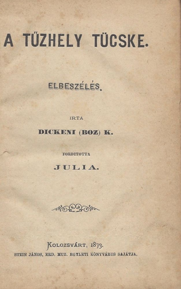 [A tuzhely tucske.] A tűzhely tücske. Elbeszélés. Irta Dickeni (Boz). K. Forditotta Julia. [The Cricket on the Hearth.]. Charles Dickens.