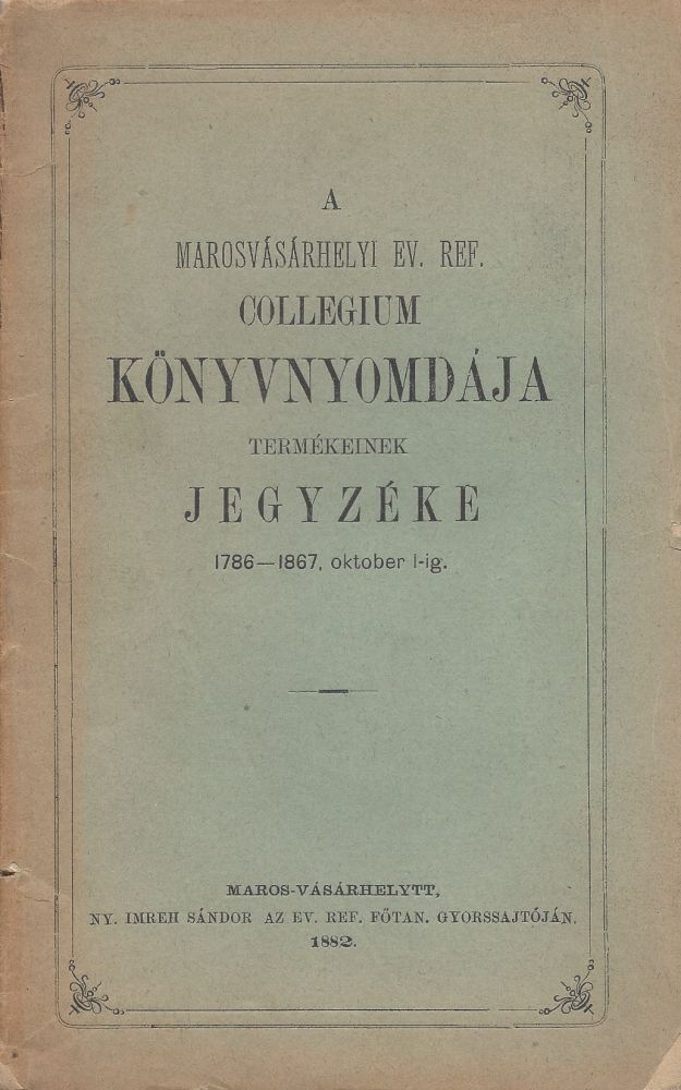 A Marosvásárhelyi Ev. Ref. Collegium Könyvnyomdája Termékeinek jegyzéke 1786–1867. oktober 1-ig. [Catalogue of the Publications of the Marosvásárhely College Press from 1786 to 1st October 1867]