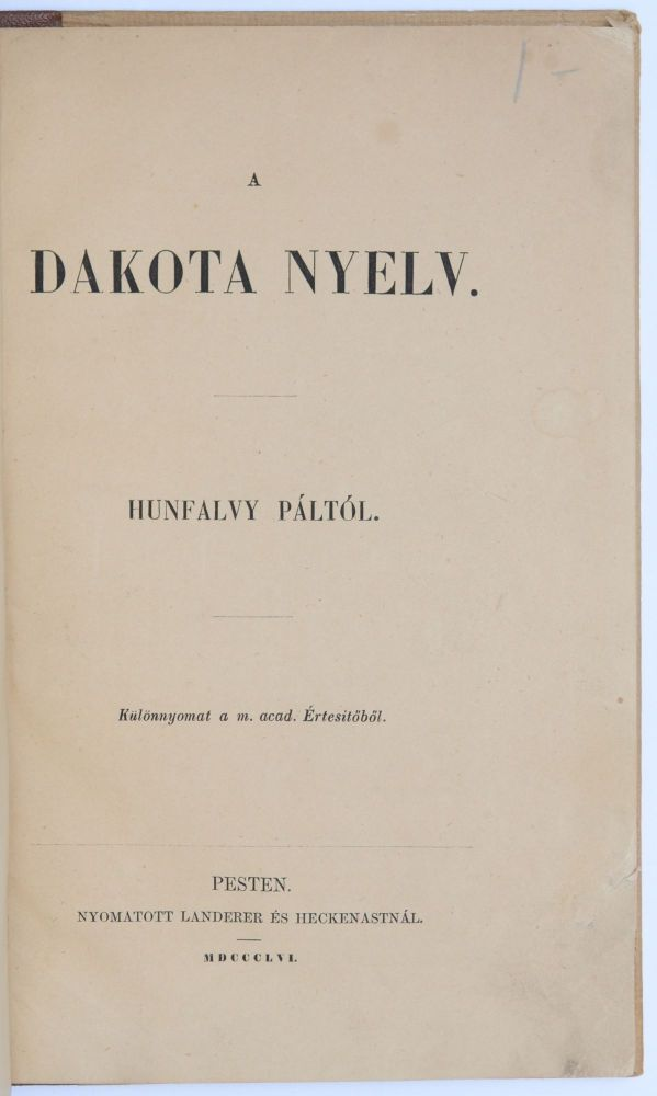 A dakota nyelv. Hunfalvy Páltol. Különnyomat a M. Acad. Értesitöböl. [Dakota Language by Pál Hunfalvy. Extract from the Bulletins of the Hungarian Academy.]. Pál Hunfalvy, Stephen Return Riggs.