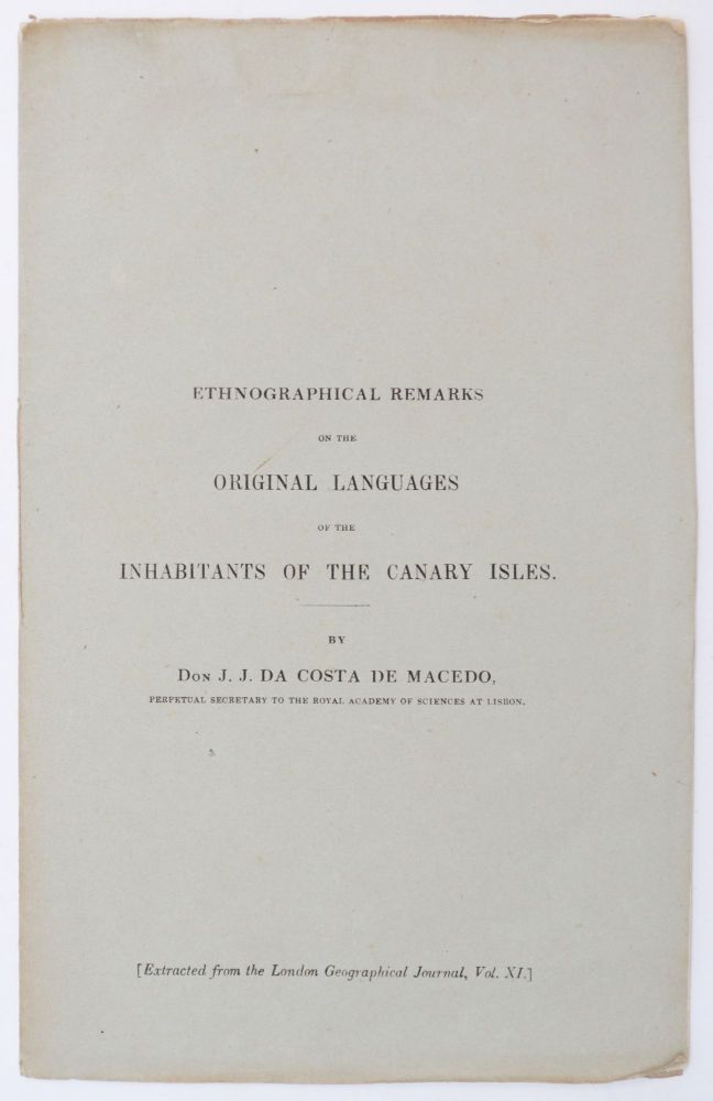 [Cover title:] Ethnographical Remarks on the Original Language of the Inhabitants of the Canary Isles. (Extracted from the London Geographical Journal, Vol, XI.). Joaquim José da Costa de Macedo.