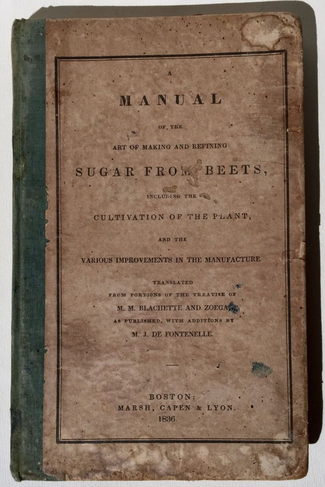 Manual of the Art of Making and Refining Sugar from Beets, Including the Cultivation of the Plant, and the Various Improvements in the Manufacture. Translated from Portions of the Treatise of M. M. Blachette and Zoega, as Published, with Additions by M. J. de Fontenelle. L.-J. Blachette, Frédéric Salvator Zoéga, Julia de Fontenelle.
