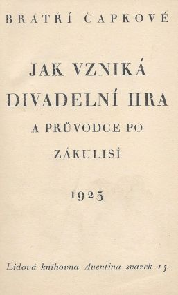 Jak vzniká divadelní hra. A průvodce po zákulisi. (Bratří Čapkové. Lidová knihovna Aventina svazek 15.) [How a Play is Produced. A guide to the backstage. (Čapek Brothers. Aventina Folk Library Volume 15.)]