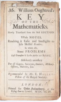 Mr. William Oughtred's Key of the Mathematicks. Newly Translated from the Best Edition With Notes, Rendering it Easie and Intelligble to less Skilful Readers. In which also, Some Problems Left Unanswer'd by the Author are Resolv'd. Absolutely necessary For all Gagers, Surveyors, Gunners, Military-Officers, Mariners, &c. Recommended by Mr. E. Halley, Fellow of the Royal Society. William Oughtred, Edmond Halley.