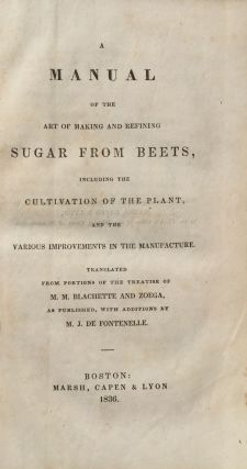 Manual of the Art of Making and Refining Sugar from Beets, Including the Cultivation of the Plant, and the Various Improvements in the Manufacture. Translated from Portions of the Treatise of M. M. Blachette and Zoega, as Published, with Additions by M. J. de Fontenelle.