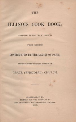 The Illinois Cook Book; Compiled by Mrs. W. W. Brown, From Recipes Contributed by the Ladies of Paris, and Published for the Benefit of Grace (Episcopal) Church.