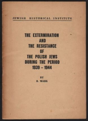 The Extermination and the Resistance of the Polish Jews During the Period 1939–1944. Bernard Mark