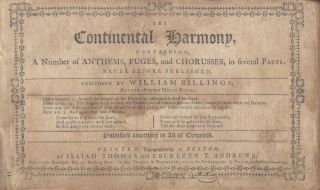 The Continental Harmony, Containing a Number of Anthems, Fuges, and Chorusses, in Several Parts. Never Before Published. Composed by -- Author of Various Music Books. [...] Published According to Act of Congress. William Billings.